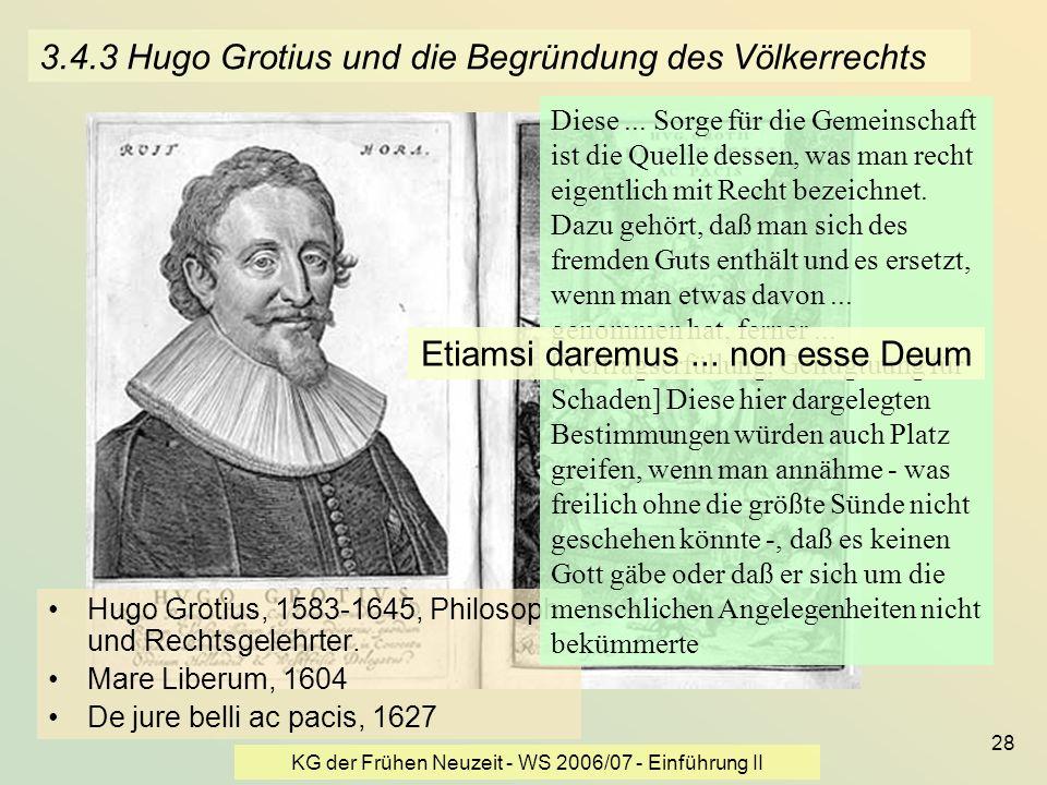KG der Frühen Neuzeit - WS 2006/07 - Einführung II 28 3.4.3 Hugo Grotius und die Begründung des Völkerrechts Hugo Grotius, 1583-1645, Philosoph und Re