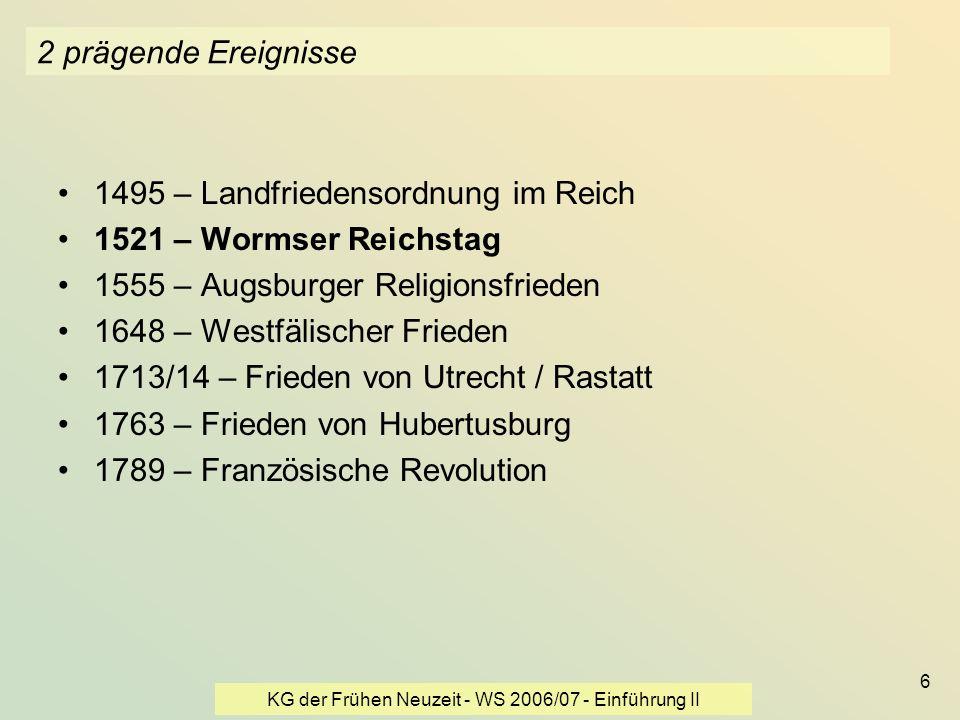 KG der Frühen Neuzeit - WS 2006/07 - Einführung II 6 2 prägende Ereignisse 1495 – Landfriedensordnung im Reich 1521 – Wormser Reichstag 1555 – Augsbur