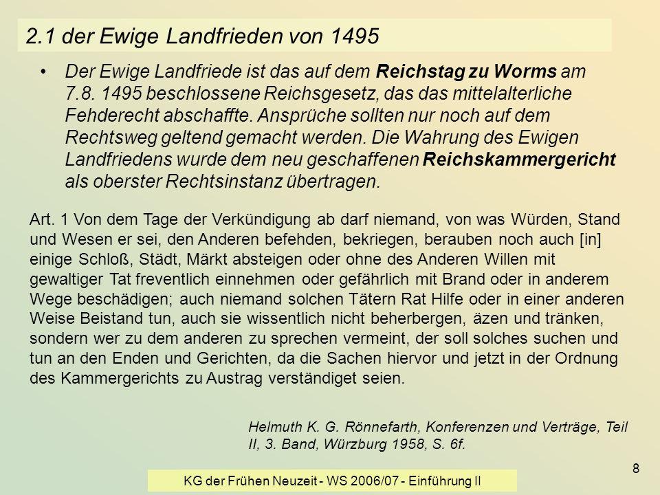 KG der Frühen Neuzeit - WS 2006/07 - Einführung II 8 2.1 der Ewige Landfrieden von 1495 Der Ewige Landfriede ist das auf dem Reichstag zu Worms am 7.8
