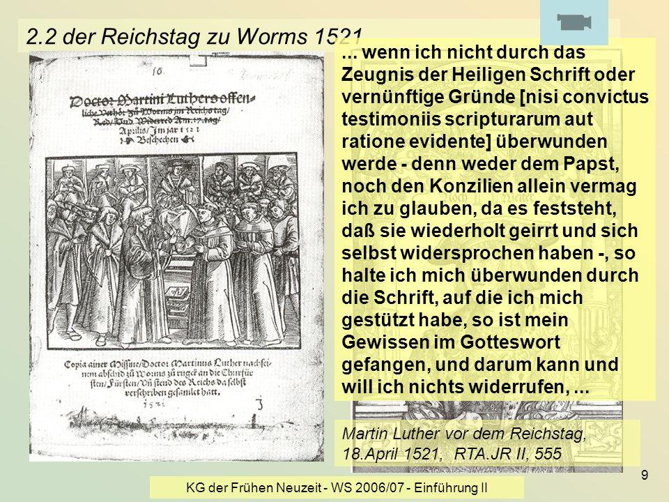 KG der Frühen Neuzeit - WS 2006/07 - Einführung II 9 2.2 der Reichstag zu Worms 1521... wenn ich nicht durch das Zeugnis der Heiligen Schrift oder ver