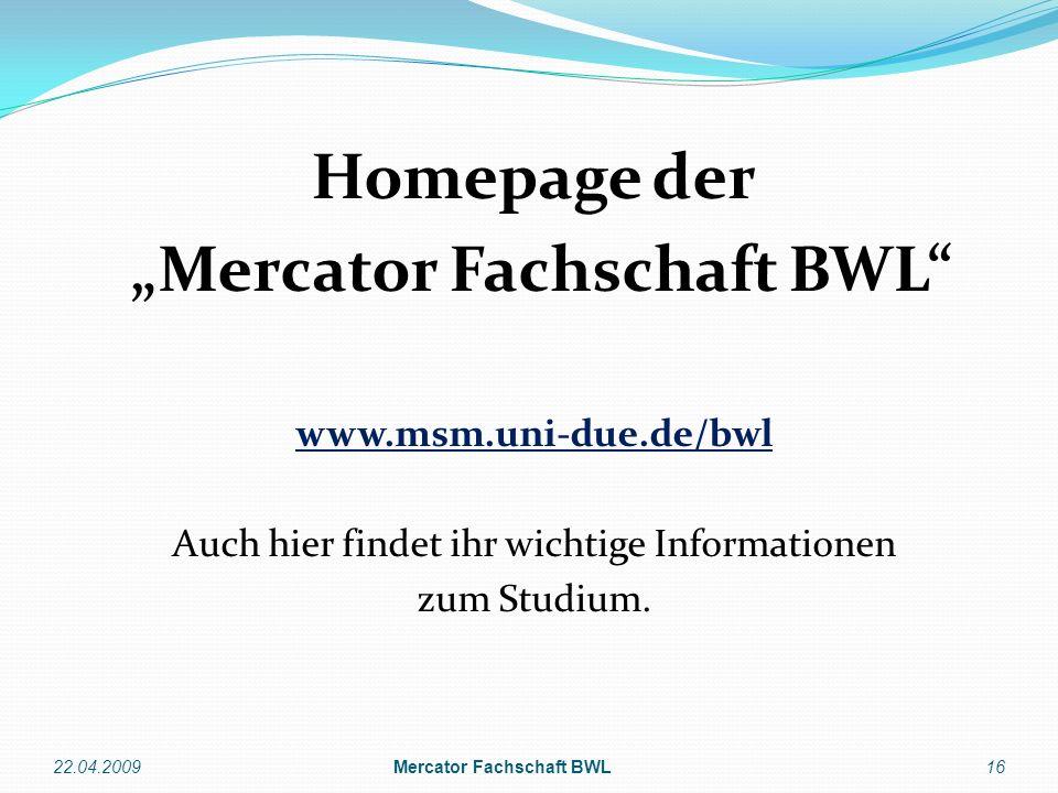 Homepage der Mercator Fachschaft BWL www.msm.uni-due.de/bwl Auch hier findet ihr wichtige Informationen zum Studium. 22.04.200916Mercator Fachschaft B