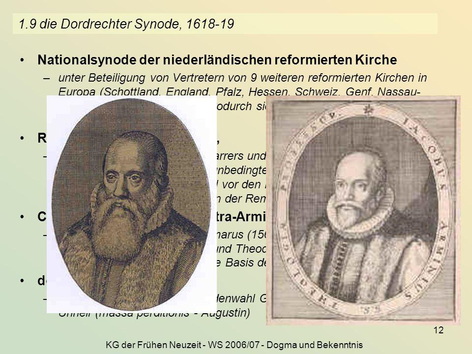 KG der Frühen Neuzeit - WS 2006/07 - Dogma und Bekenntnis 12 1.9 die Dordrechter Synode, 1618-19 Nationalsynode der niederländischen reformierten Kirc