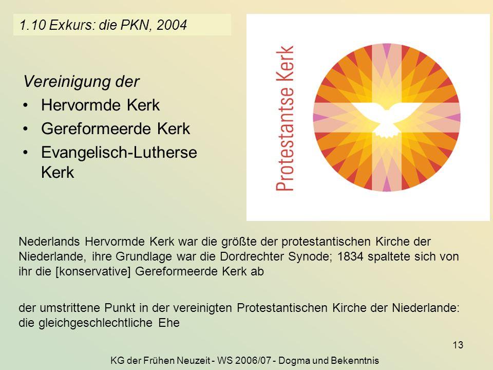 KG der Frühen Neuzeit - WS 2006/07 - Dogma und Bekenntnis 13 1.10 Exkurs: die PKN, 2004 Vereinigung der Hervormde Kerk Gereformeerde Kerk Evangelisch-Lutherse Kerk Nederlands Hervormde Kerk war die größte der protestantischen Kirche der Niederlande, ihre Grundlage war die Dordrechter Synode; 1834 spaltete sich von ihr die [konservative] Gereformeerde Kerk ab der umstrittene Punkt in der vereinigten Protestantischen Kirche der Niederlande: die gleichgeschlechtliche Ehe