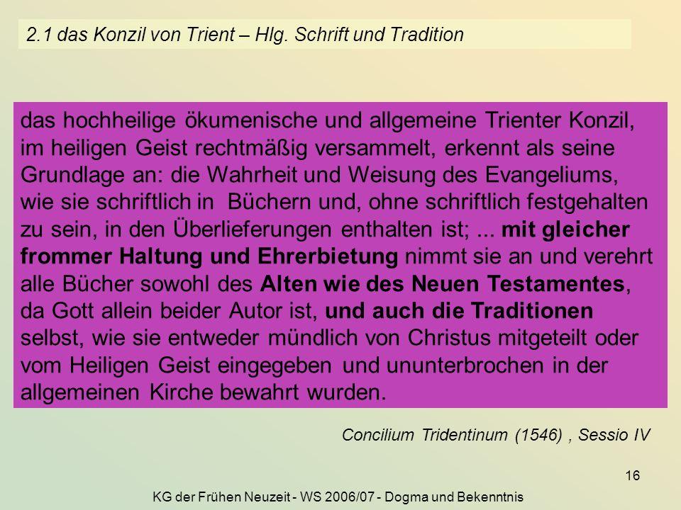 KG der Frühen Neuzeit - WS 2006/07 - Dogma und Bekenntnis 16 2.1 das Konzil von Trient – Hlg. Schrift und Tradition Sacrosancta oecumenica et generali