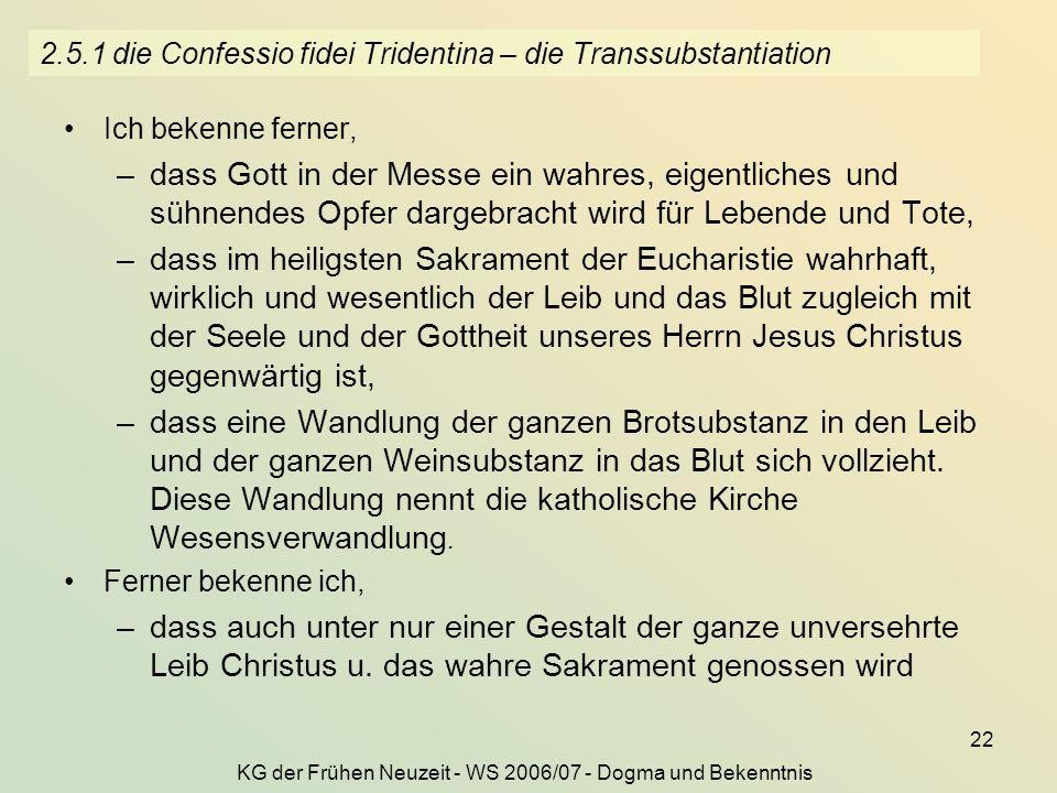 KG der Frühen Neuzeit - WS 2006/07 - Dogma und Bekenntnis 22 2.5.1 die Confessio fidei Tridentina – die Transsubstantiation Ich bekenne ferner, –dass
