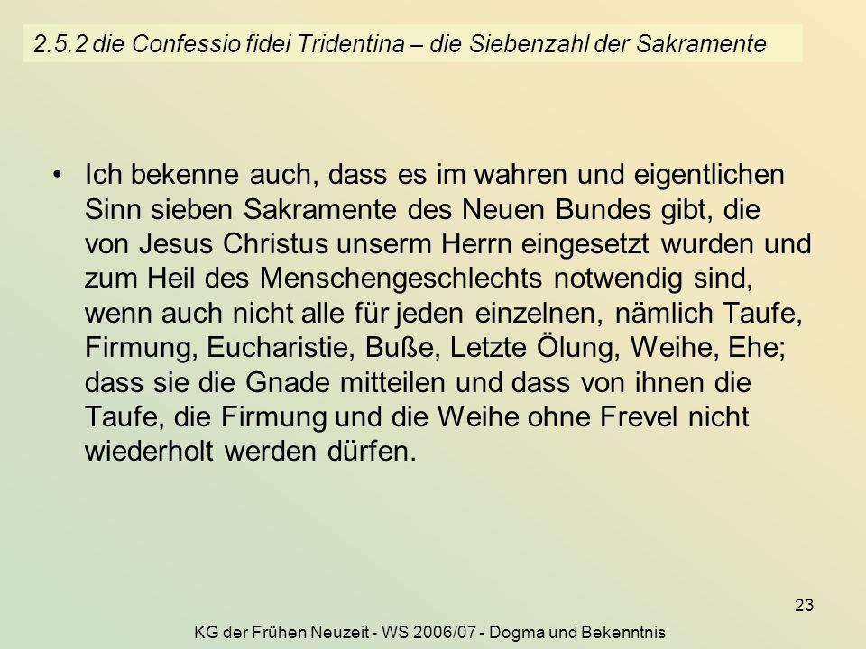 KG der Frühen Neuzeit - WS 2006/07 - Dogma und Bekenntnis 23 2.5.2 die Confessio fidei Tridentina – die Siebenzahl der Sakramente Ich bekenne auch, da
