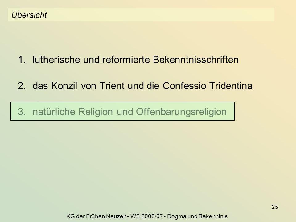 KG der Frühen Neuzeit - WS 2006/07 - Dogma und Bekenntnis 25 Übersicht 1.lutherische und reformierte Bekenntnisschriften 2.das Konzil von Trient und die Confessio Tridentina 3.natürliche Religion und Offenbarungsreligion
