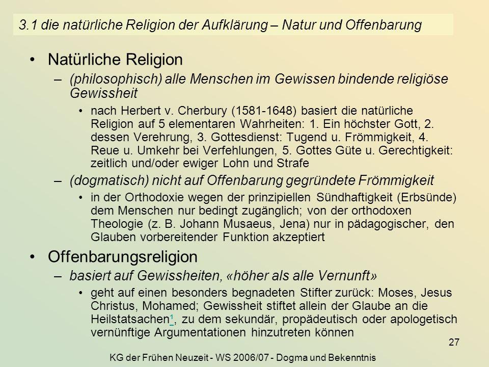 KG der Frühen Neuzeit - WS 2006/07 - Dogma und Bekenntnis 27 3.1 die natürliche Religion der Aufklärung – Natur und Offenbarung Natürliche Religion –(philosophisch) alle Menschen im Gewissen bindende religiöse Gewissheit nach Herbert v.