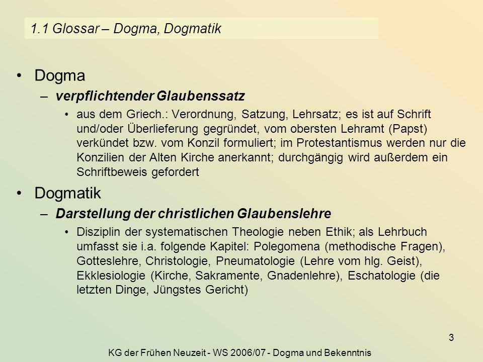 KG der Frühen Neuzeit - WS 2006/07 - Dogma und Bekenntnis 3 1.1 Glossar – Dogma, Dogmatik Dogma –verpflichtender Glaubenssatz aus dem Griech.: Verordnung, Satzung, Lehrsatz; es ist auf Schrift und/oder Überlieferung gegründet, vom obersten Lehramt (Papst) verkündet bzw.