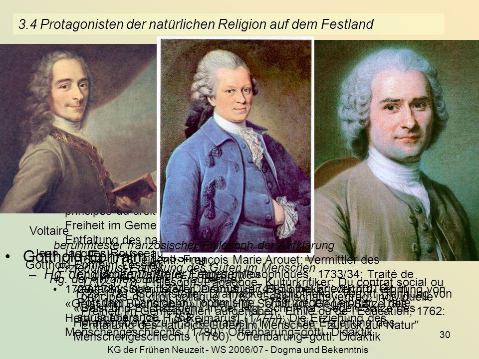 KG der Frühen Neuzeit - WS 2006/07 - Dogma und Bekenntnis 30 3.4 Protagonisten der natürlichen Religion auf dem Festland Voltaire –berühmtester französischer Philosoph der Aufklärung 1694-1778, eigentl.