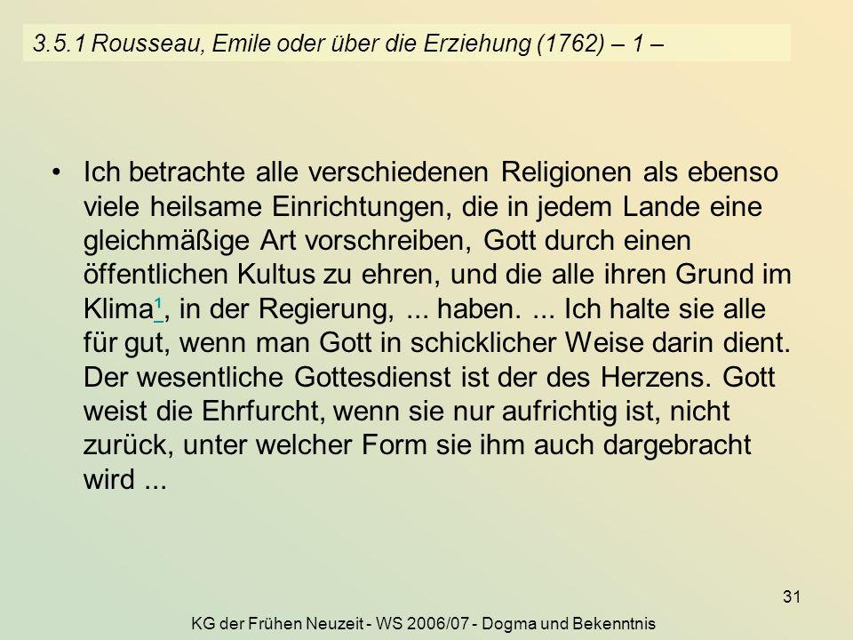 KG der Frühen Neuzeit - WS 2006/07 - Dogma und Bekenntnis 31 3.5.1 Rousseau, Emile oder über die Erziehung (1762) – 1 – Ich betrachte alle verschiedenen Religionen als ebenso viele heilsame Einrichtungen, die in jedem Lande eine gleichmäßige Art vorschreiben, Gott durch einen öffentlichen Kultus zu ehren, und die alle ihren Grund im Klima¹, in der Regierung,...
