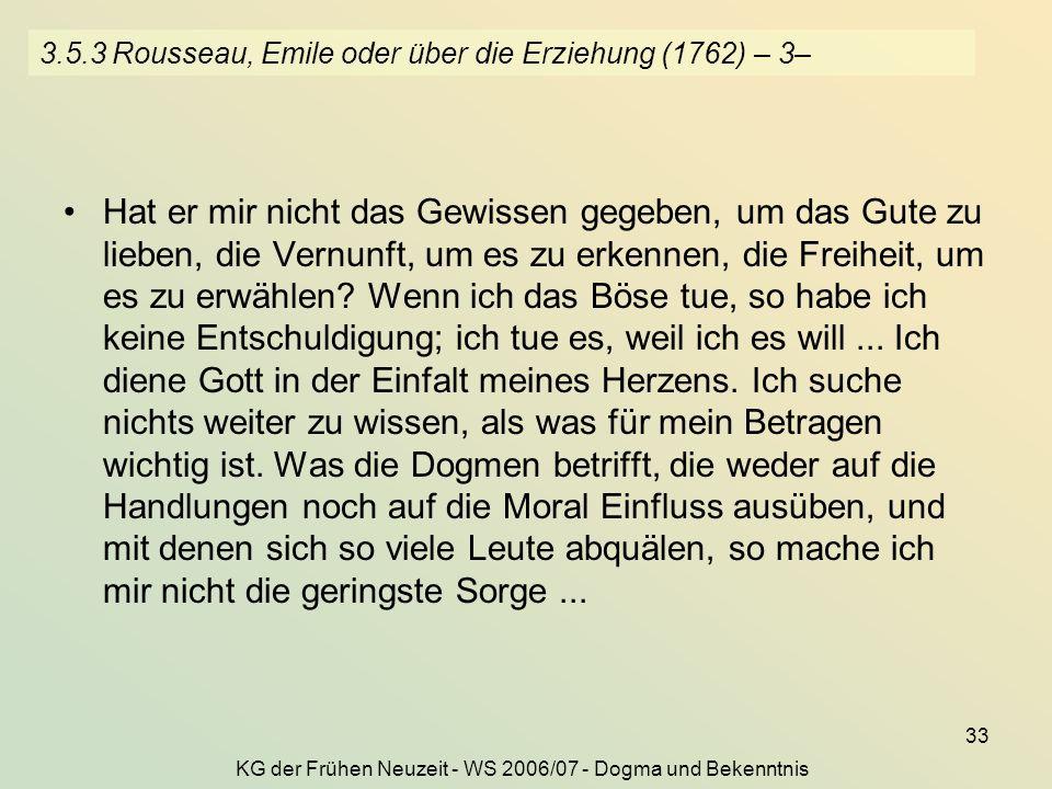 KG der Frühen Neuzeit - WS 2006/07 - Dogma und Bekenntnis 33 3.5.3 Rousseau, Emile oder über die Erziehung (1762) – 3– Hat er mir nicht das Gewissen gegeben, um das Gute zu lieben, die Vernunft, um es zu erkennen, die Freiheit, um es zu erwählen.