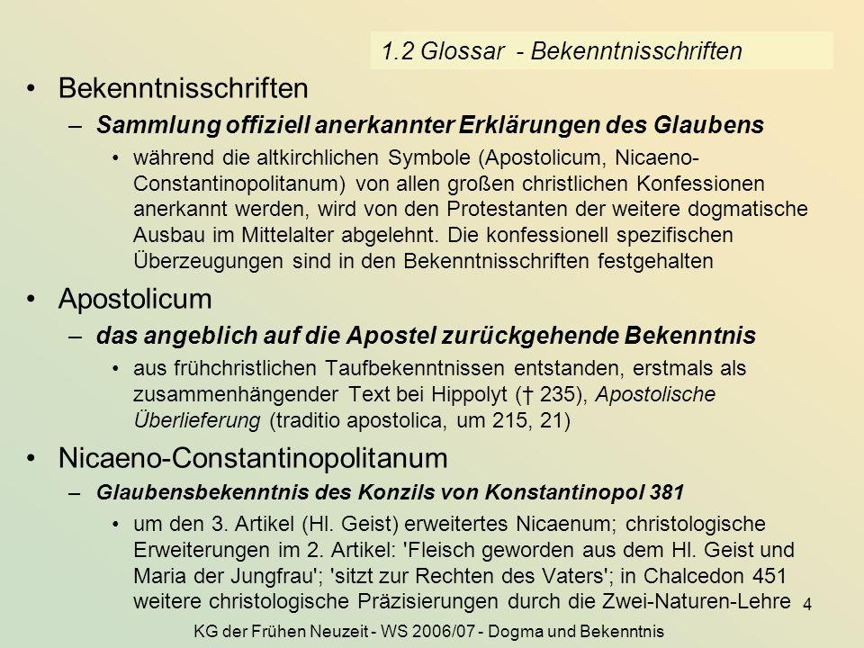 KG der Frühen Neuzeit - WS 2006/07 - Dogma und Bekenntnis 5 1.3 die Lutherischen Bekenntnisschriften Die drei Haupt-Symbola oder Bekenntnis des Glaubens Christi in der Kirchen einträglich gebraucht¹¹ Confessio Augustana (Melanchthon, 1530) Apologie (Melanchthon, 1531) Schmalkaldische Artikel (Luther, 1536) De primatu papae (Melanchthon, 1537) der Große und der Kleine Katechismus (Luther, 1529) Konkordienformel (1577) Das Konkordienbuch, 1580, Sammlung der oben genannten Schriften Concordia.