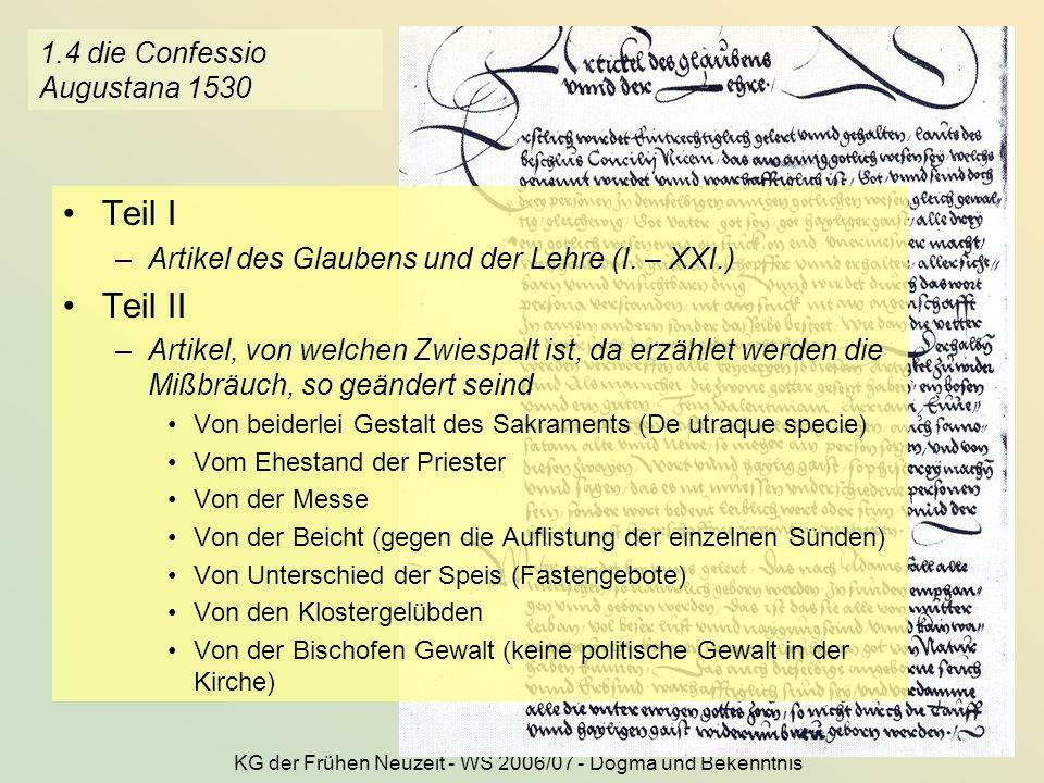 KG der Frühen Neuzeit - WS 2006/07 - Dogma und Bekenntnis 6 1.4 die Confessio Augustana 1530 Teil I –Artikel des Glaubens und der Lehre (I. – XXI.) Te