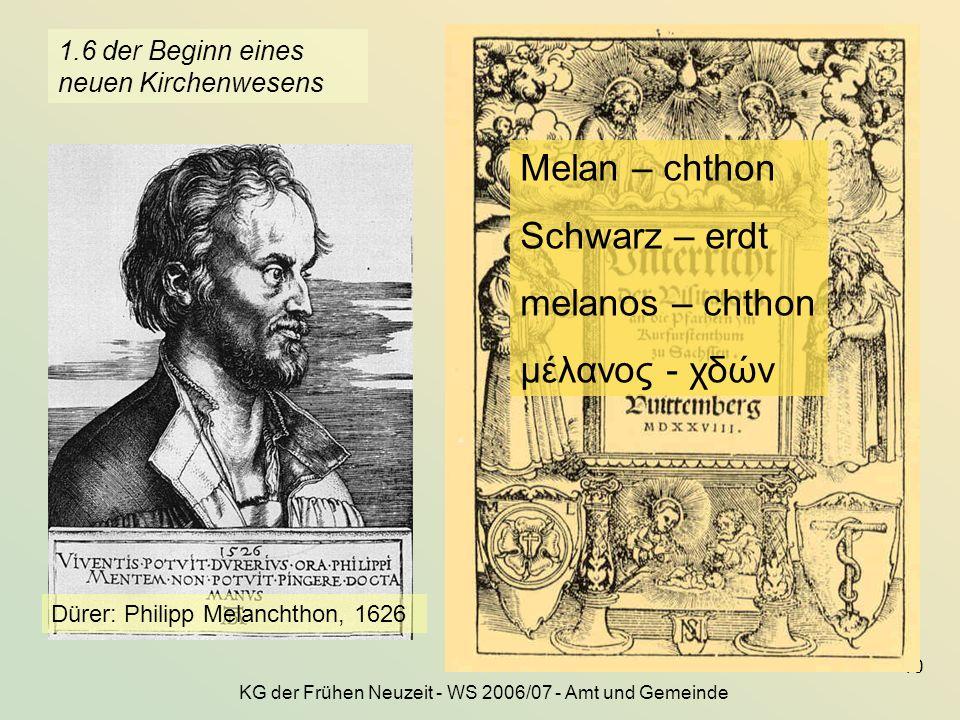 KG der Frühen Neuzeit - WS 2006/07 - Amt und Gemeinde 10 1.6 der Beginn eines neuen Kirchenwesens Dürer: Philipp Melanchthon, 1626 Melan – chthon Schw
