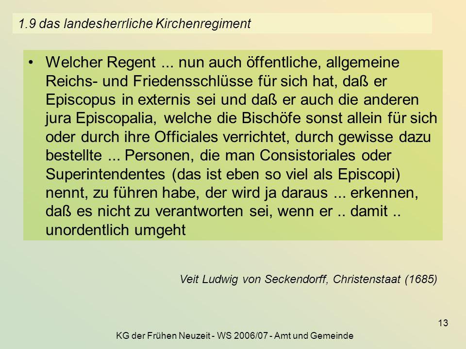 KG der Frühen Neuzeit - WS 2006/07 - Amt und Gemeinde 13 1.9 das landesherrliche Kirchenregiment Welcher Regent... nun auch öffentliche, allgemeine Re