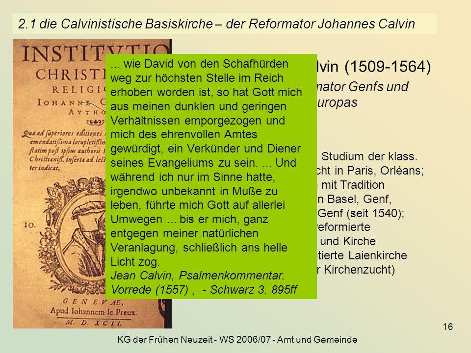 KG der Frühen Neuzeit - WS 2006/07 - Amt und Gemeinde 16 2.1 die Calvinistische Basiskirche – der Reformator Johannes Calvin Jean Calvin (1509-1564) –