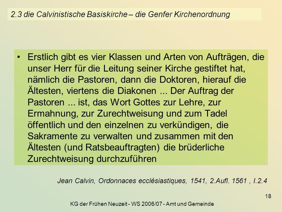 KG der Frühen Neuzeit - WS 2006/07 - Amt und Gemeinde 18 2.3 die Calvinistische Basiskirche – die Genfer Kirchenordnung Erstlich gibt es vier Klassen