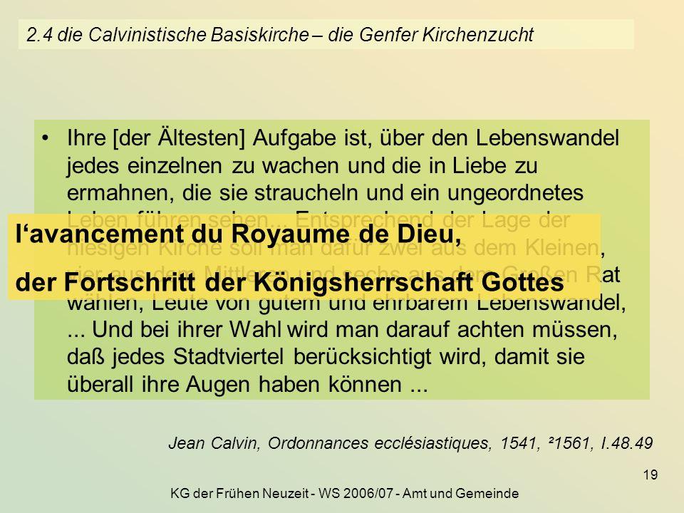 KG der Frühen Neuzeit - WS 2006/07 - Amt und Gemeinde 19 2.4 die Calvinistische Basiskirche – die Genfer Kirchenzucht Ihre [der Ältesten] Aufgabe ist,