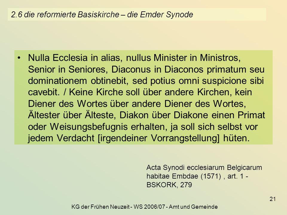 KG der Frühen Neuzeit - WS 2006/07 - Amt und Gemeinde 21 2.6 die reformierte Basiskirche – die Emder Synode Nulla Ecclesia in alias, nullus Minister i