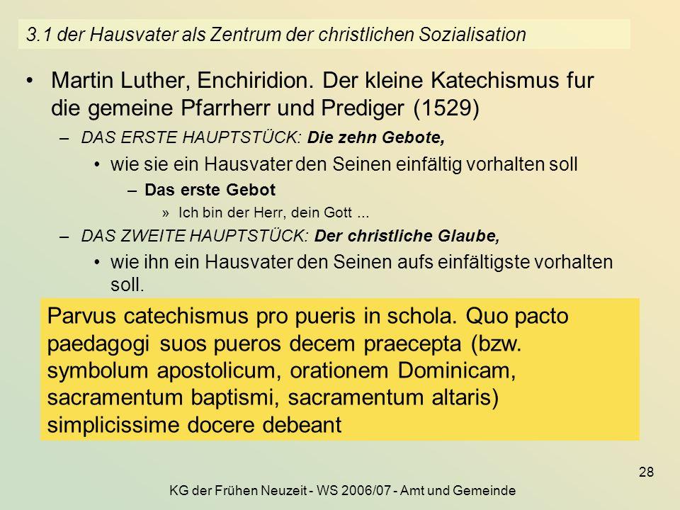 KG der Frühen Neuzeit - WS 2006/07 - Amt und Gemeinde 28 3.1 der Hausvater als Zentrum der christlichen Sozialisation Martin Luther, Enchiridion. Der