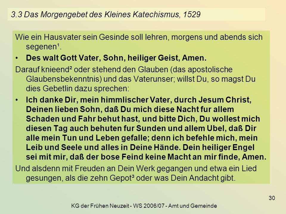 KG der Frühen Neuzeit - WS 2006/07 - Amt und Gemeinde 30 3.3 Das Morgengebet des Kleines Katechismus, 1529 Wie ein Hausvater sein Gesinde soll lehren,