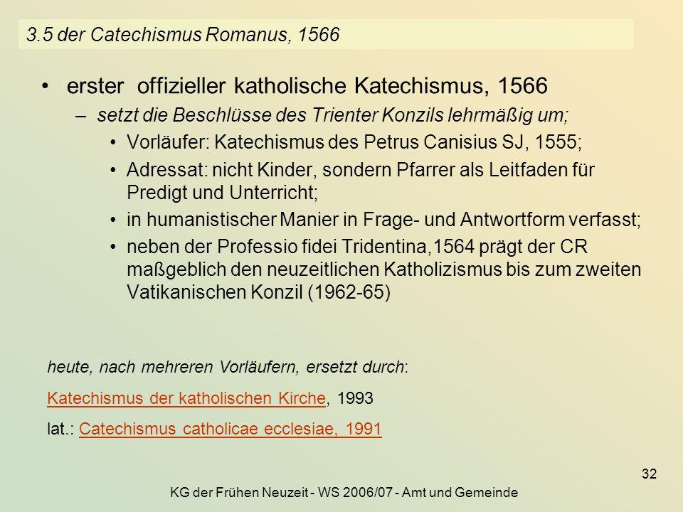 KG der Frühen Neuzeit - WS 2006/07 - Amt und Gemeinde 32 3.5 der Catechismus Romanus, 1566 erster offizieller katholische Katechismus, 1566 –setzt die