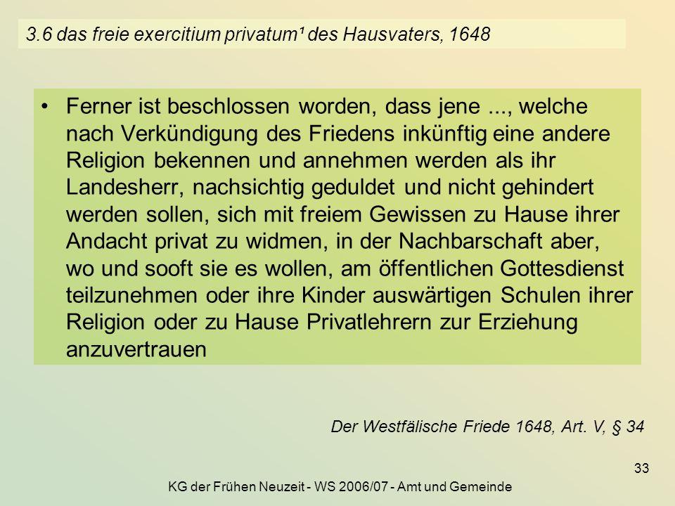 KG der Frühen Neuzeit - WS 2006/07 - Amt und Gemeinde 33 3.6 das freie exercitium privatum¹ des Hausvaters, 1648 Ferner ist beschlossen worden, dass j
