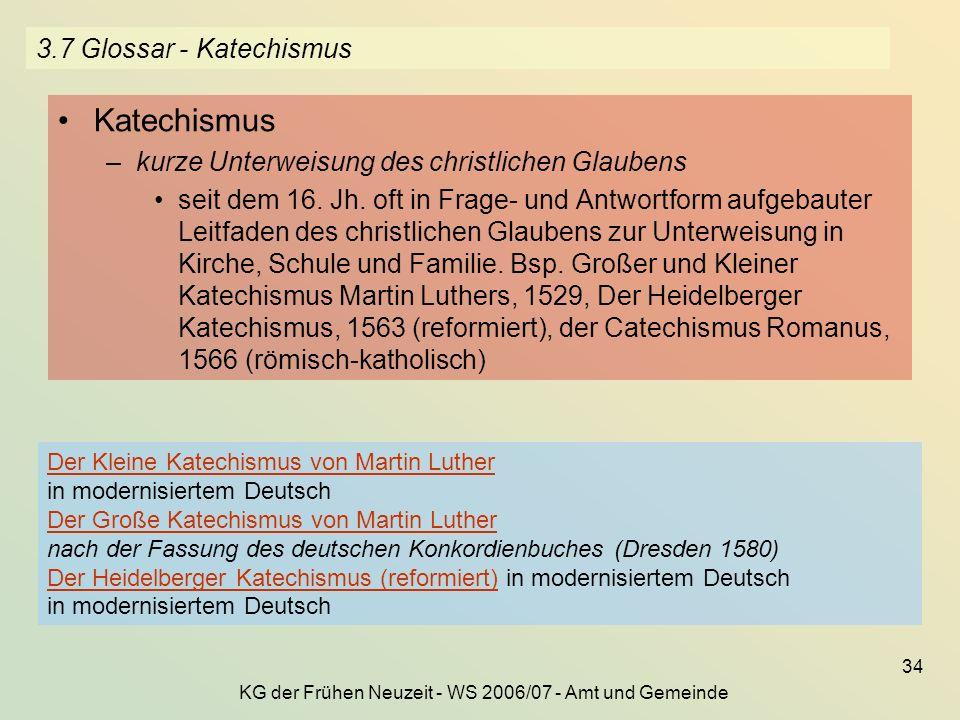 KG der Frühen Neuzeit - WS 2006/07 - Amt und Gemeinde 34 3.7 Glossar - Katechismus Katechismus –kurze Unterweisung des christlichen Glaubens seit dem