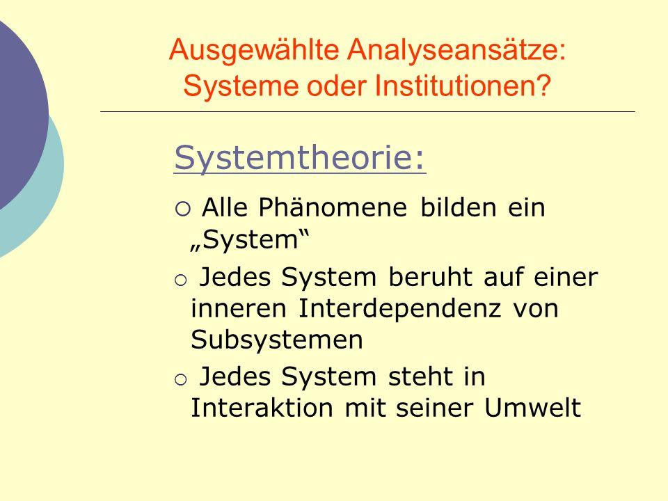 Ausgewählte Analyseansätze: Systeme oder Institutionen? Systemtheorie: Alle Phänomene bilden ein System Jedes System beruht auf einer inneren Interdep