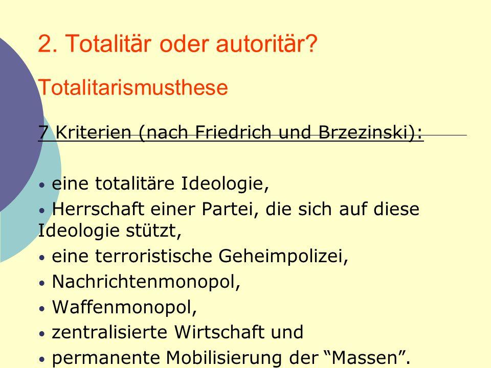 2. Totalit ä r oder autorit ä r? Totalitarismusthese 7 Kriterien (nach Friedrich und Brzezinski): eine totalit ä re Ideologie, Herrschaft einer Partei