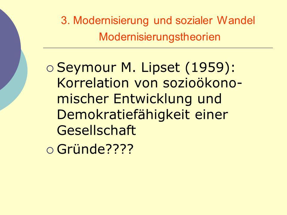 3. Modernisierung und sozialer Wandel Modernisierungstheorien Seymour M. Lipset (1959): Korrelation von sozioökono- mischer Entwicklung und Demokratie