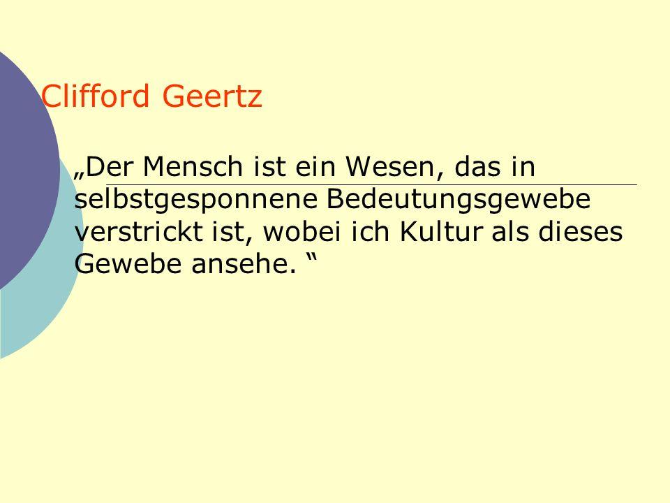 Clifford Geertz Der Mensch ist ein Wesen, das in selbstgesponnene Bedeutungsgewebe verstrickt ist, wobei ich Kultur als dieses Gewebe ansehe.