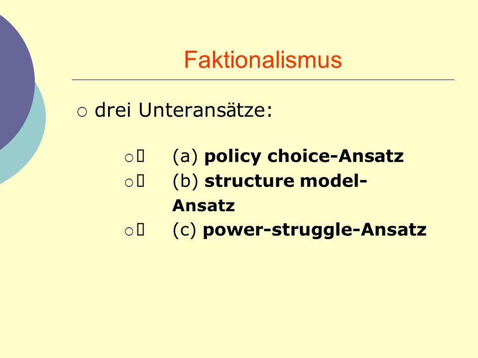 Faktionalismus drei Unterans ä tze: (a) policy choice-Ansatz (b) structure model- Ansatz (c) power-struggle-Ansatz