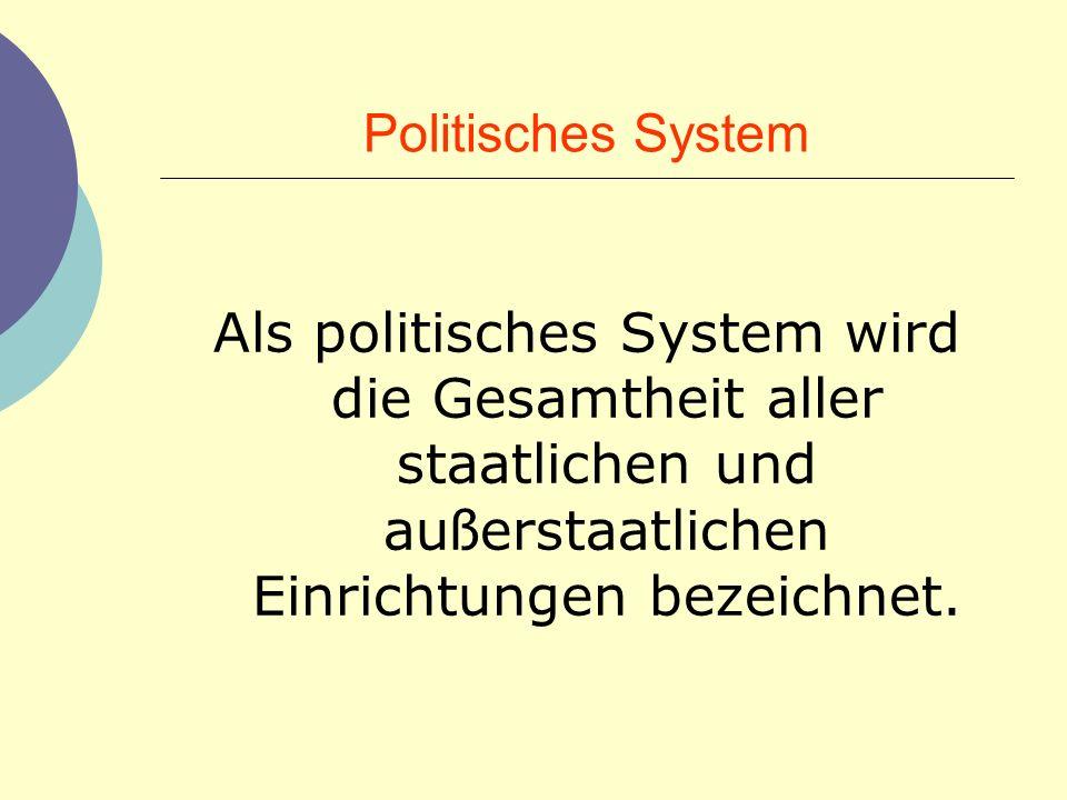 Politisches System Als politisches System wird die Gesamtheit aller staatlichen und au ß erstaatlichen Einrichtungen bezeichnet.