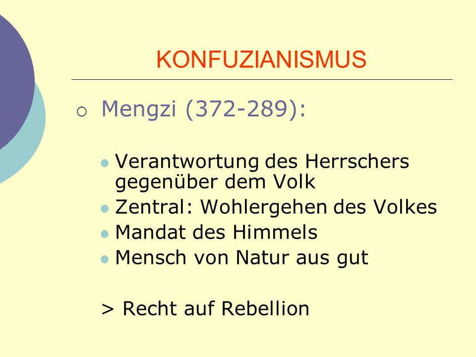 KONFUZIANISMUS Mengzi (372-289): Verantwortung des Herrschers gegenüber dem Volk Zentral: Wohlergehen des Volkes Mandat des Himmels Mensch von Natur a