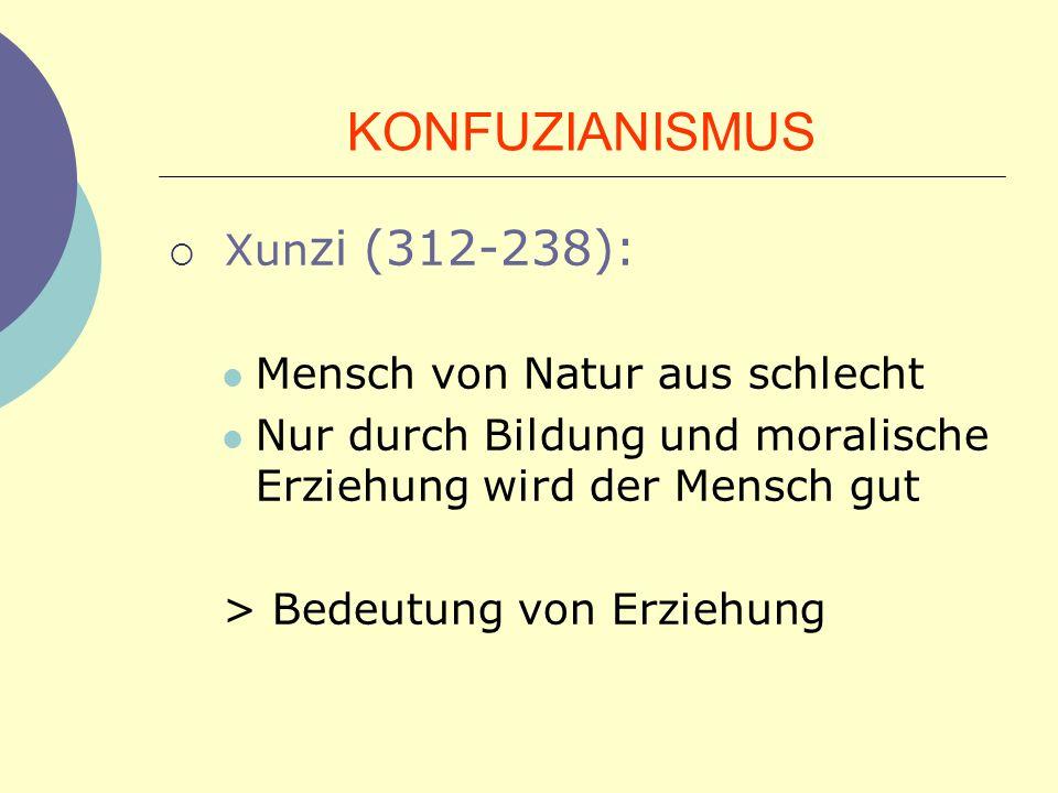 KONFUZIANISMUS Xun zi (312-238): Mensch von Natur aus schlecht Nur durch Bildung und moralische Erziehung wird der Mensch gut > Bedeutung von Erziehun