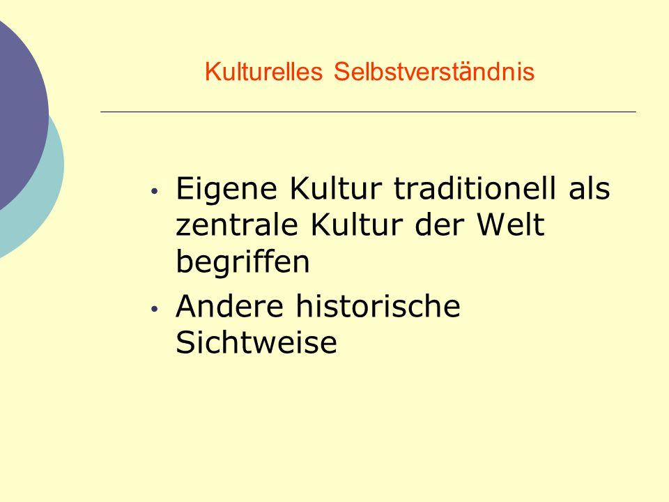 Kulturelles Selbstverst ä ndnis Eigene Kultur traditionell als zentrale Kultur der Welt begriffen Andere historische Sichtweise