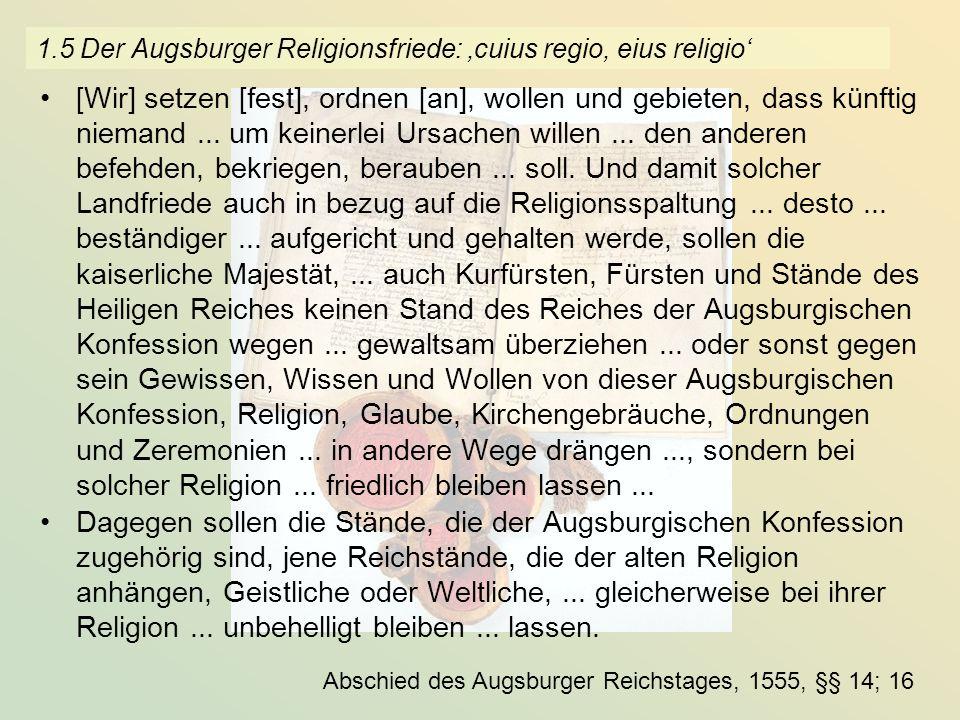 1.5 Der Augsburger Religionsfriede: cuius regio, eius religio [Wir] setzen [fest], ordnen [an], wollen und gebieten, dass künftig niemand... um keiner