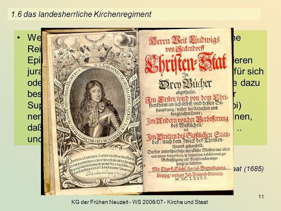 KG der Frühen Neuzeit - WS 2006/07 - Kirche und Staat 11 1.6 das landesherrliche Kirchenregiment Welcher Regent... nun auch öffentliche, allgemeine Re