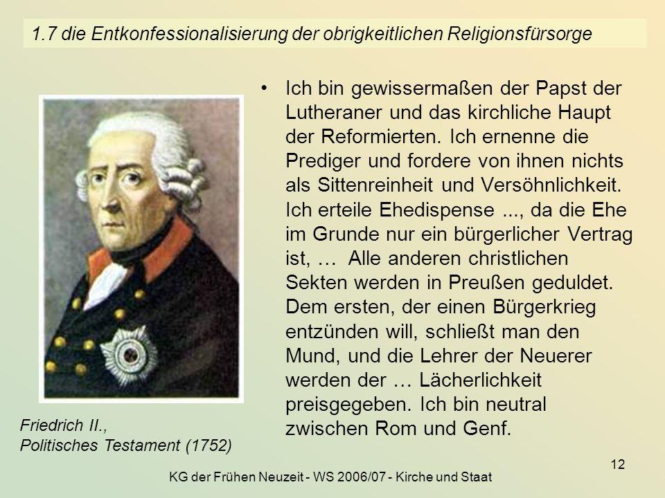 KG der Frühen Neuzeit - WS 2006/07 - Kirche und Staat 12 1.7 die Entkonfessionalisierung der obrigkeitlichen Religionsfürsorge Ich bin gewissermaßen d