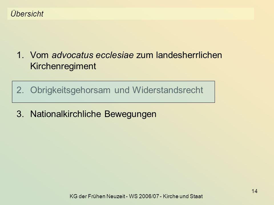 KG der Frühen Neuzeit - WS 2006/07 - Kirche und Staat 14 Übersicht 1.Vom advocatus ecclesiae zum landesherrlichen Kirchenregiment 2.Obrigkeitsgehorsam