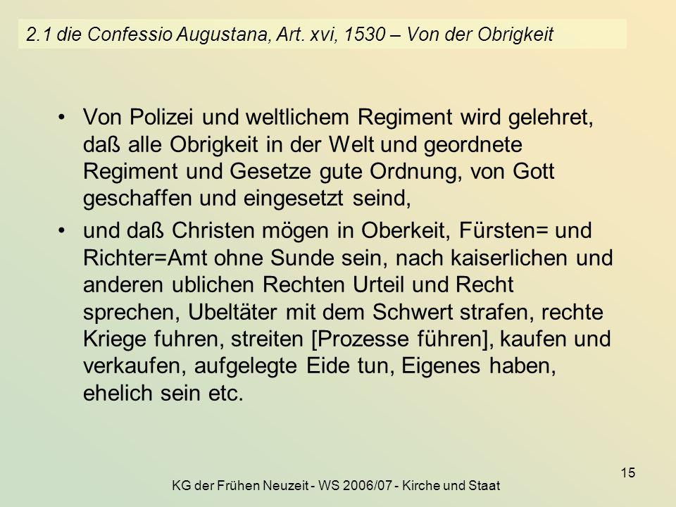 KG der Frühen Neuzeit - WS 2006/07 - Kirche und Staat 15 2.1 die Confessio Augustana, Art. xvi, 1530 – Von der Obrigkeit Von Polizei und weltlichem Re