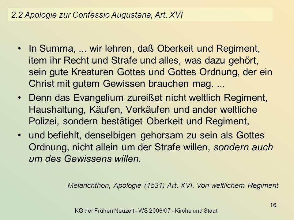 KG der Frühen Neuzeit - WS 2006/07 - Kirche und Staat 16 2.2 Apologie zur Confessio Augustana, Art. XVI In Summa,... wir lehren, daß Oberkeit und Regi