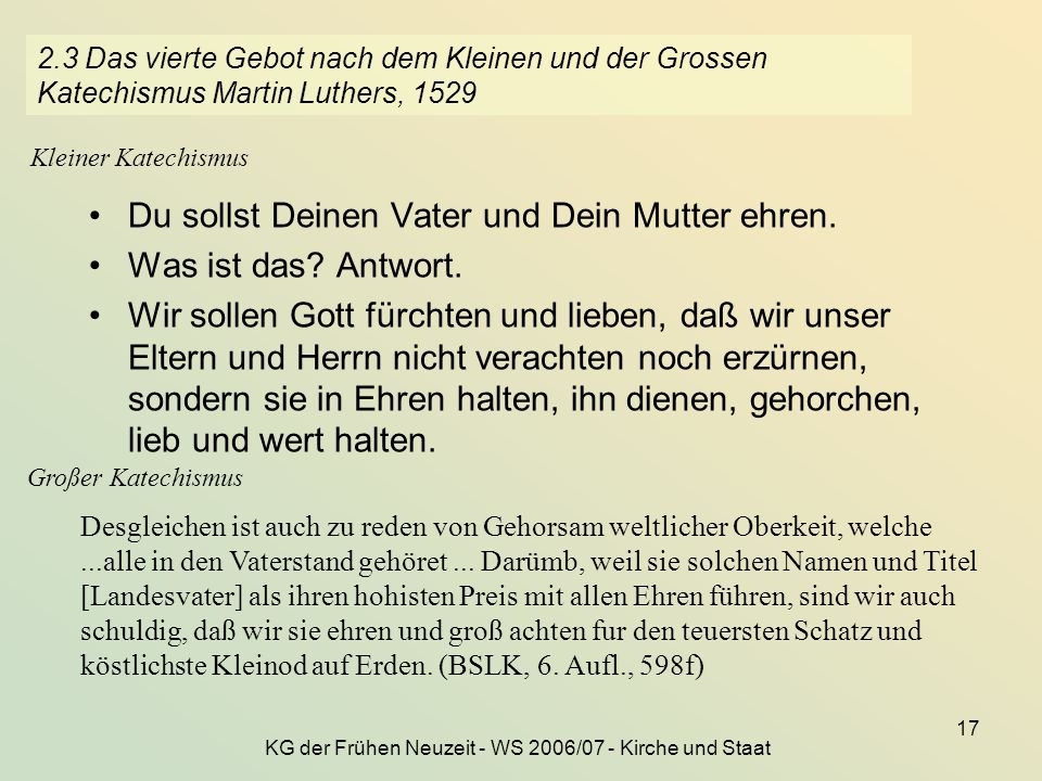 KG der Frühen Neuzeit - WS 2006/07 - Kirche und Staat 17 2.3 Das vierte Gebot nach dem Kleinen und der Grossen Katechismus Martin Luthers, 1529 Du sol