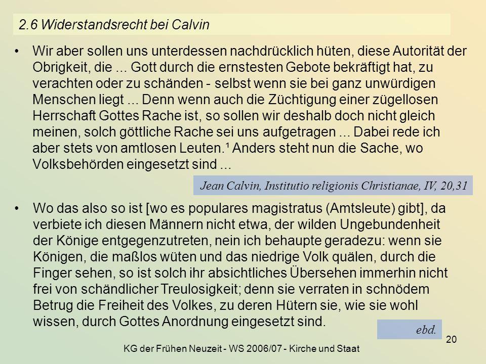 KG der Frühen Neuzeit - WS 2006/07 - Kirche und Staat 20 2.6 Widerstandsrecht bei Calvin Wir aber sollen uns unterdessen nachdrücklich hüten, diese Au