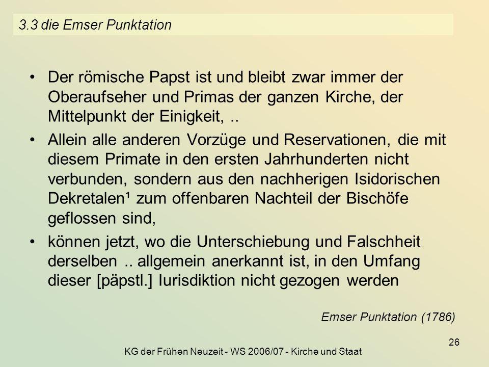 KG der Frühen Neuzeit - WS 2006/07 - Kirche und Staat 26 3.3 die Emser Punktation Der römische Papst ist und bleibt zwar immer der Oberaufseher und Pr