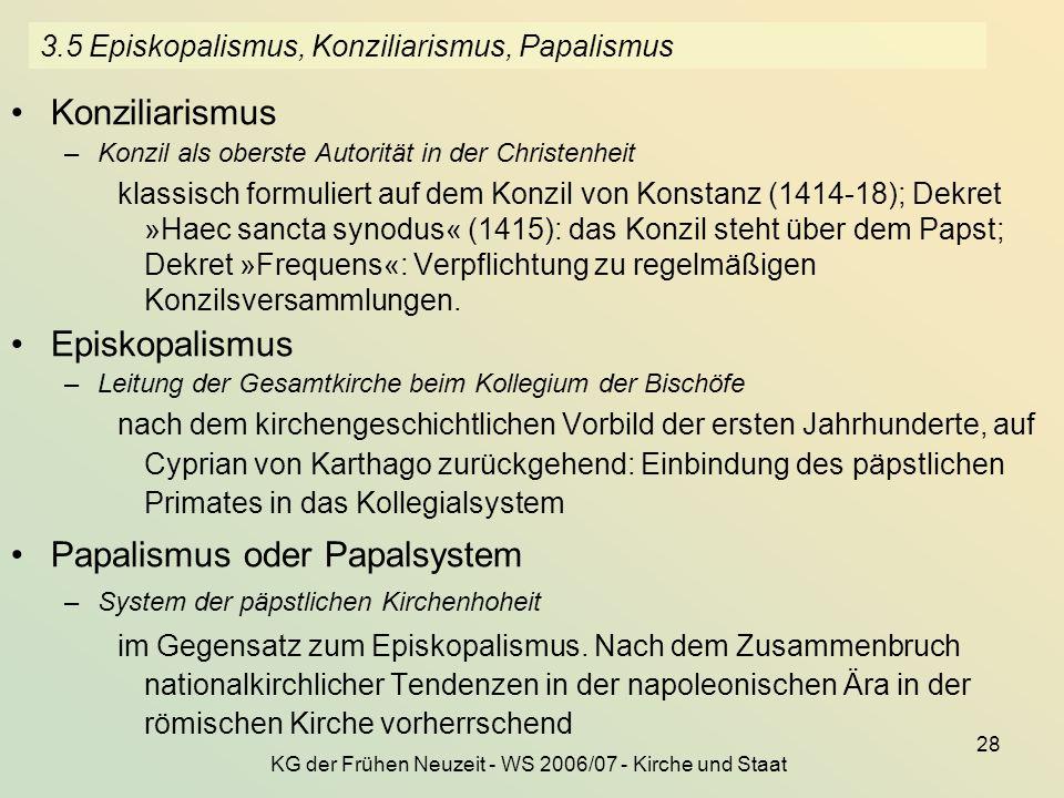 KG der Frühen Neuzeit - WS 2006/07 - Kirche und Staat 28 3.5 Episkopalismus, Konziliarismus, Papalismus Konziliarismus –Konzil als oberste Autorität i