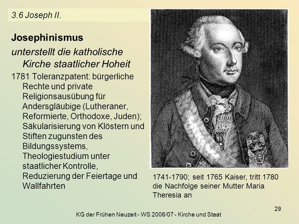 KG der Frühen Neuzeit - WS 2006/07 - Kirche und Staat 29 3.6 Joseph II. Josephinismus unterstellt die katholische Kirche staatlicher Hoheit 1781 Toler
