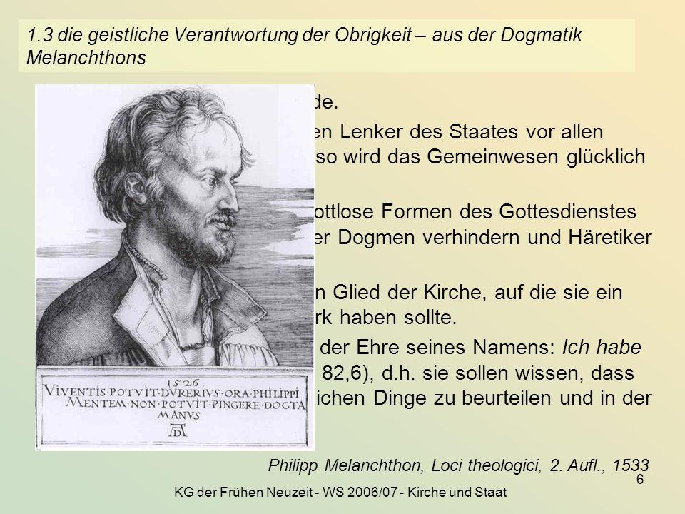 KG der Frühen Neuzeit - WS 2006/07 - Kirche und Staat 6 1.3 die geistliche Verantwortung der Obrigkeit – aus der Dogmatik Melanchthons... damit Gott v
